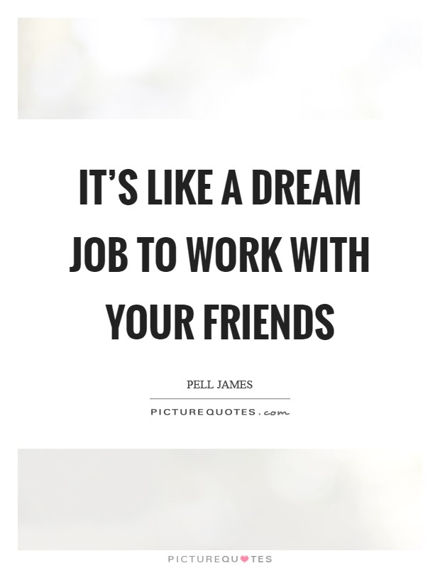 Work Friends Quotes It's like a dream job to work with your friends | Picture Quotes Work Friends Quotes