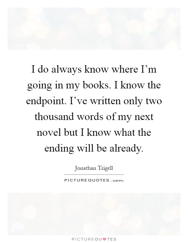 what has only two words but thousands of letters jonathan trigell quotes amp sayings 8 quotations 25530 | i do always know where im going in my books i know the endpoint ive written only two thousand words quote 1