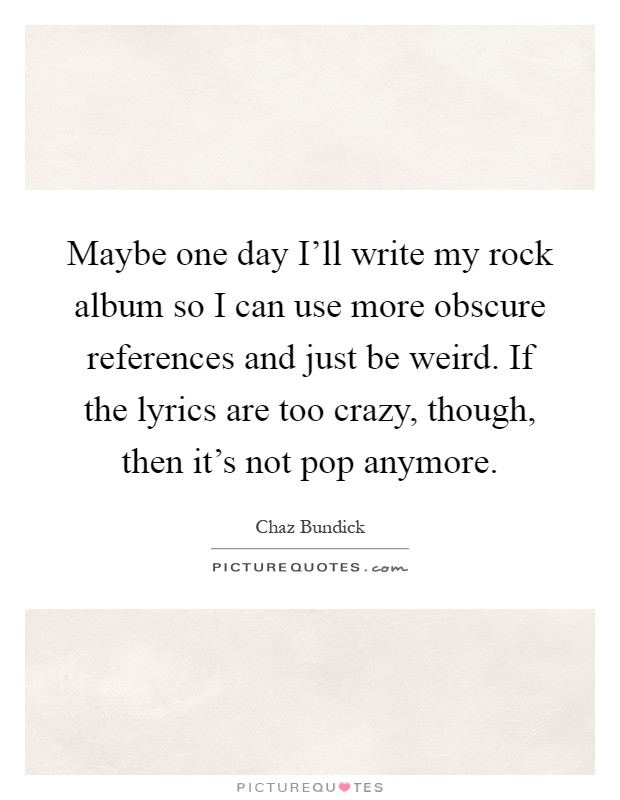 Lyric my rock lyrics : Maybe one day I'll write my rock album so I can use more obscure ...