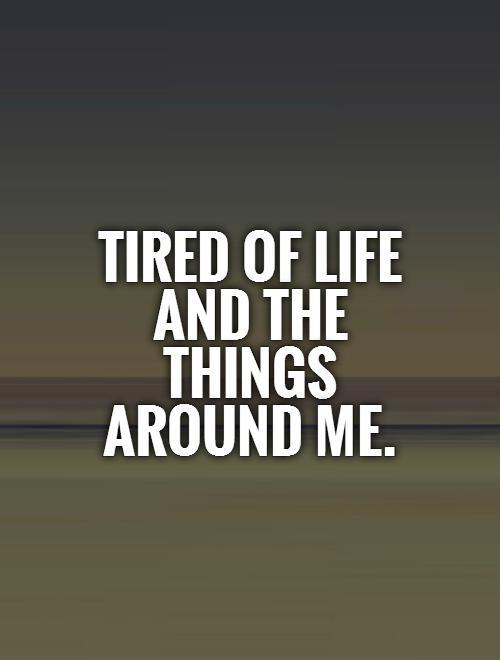 Tired Of Life Quotes Tired of life and the things around me | Picture Quotes Tired Of Life Quotes