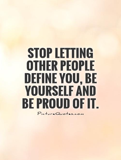 Stop Letting Other People Define You Be Yourself And Be Proud Picture Quotes
