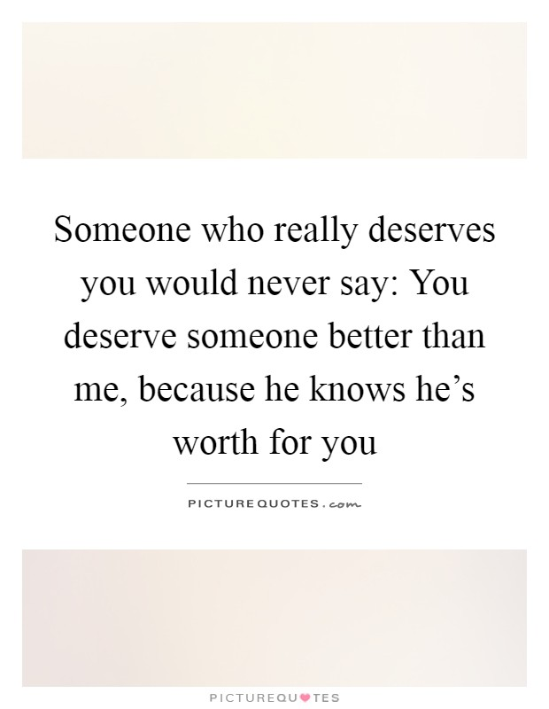 Someone Who Really Deserves You Would Never Say You Deserve Picture Quotes