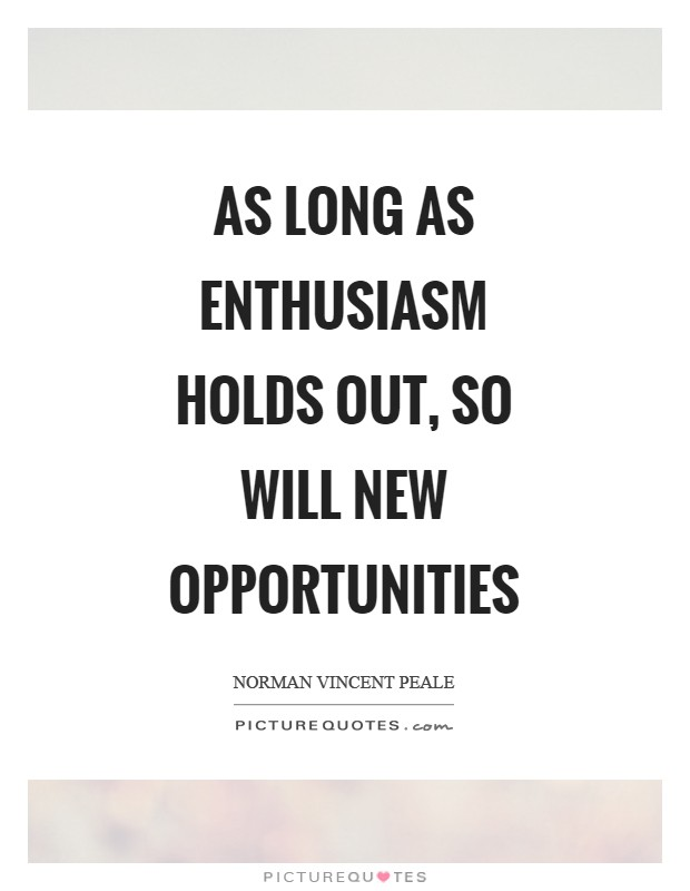 New Opportunities Quotes As long as enthusiasm holds out, so will new opportunities  New Opportunities Quotes