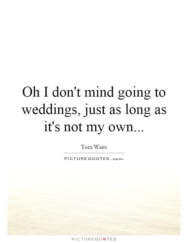 Oh I Don T Mind Going To Weddings Just As Long It S Not My Own