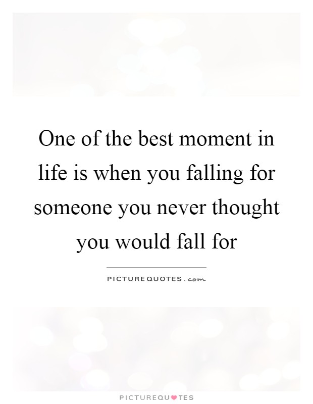 Falling For Someone Quotes One of the best moment in life is when you falling for someone  Falling For Someone Quotes