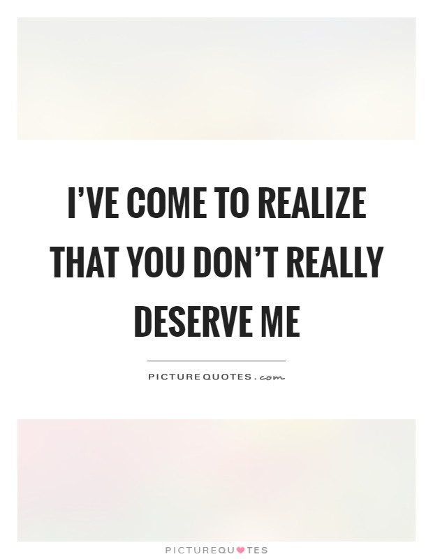 I Ve Come To Realize That You Don T Really Deserve Me Picture Quotes
