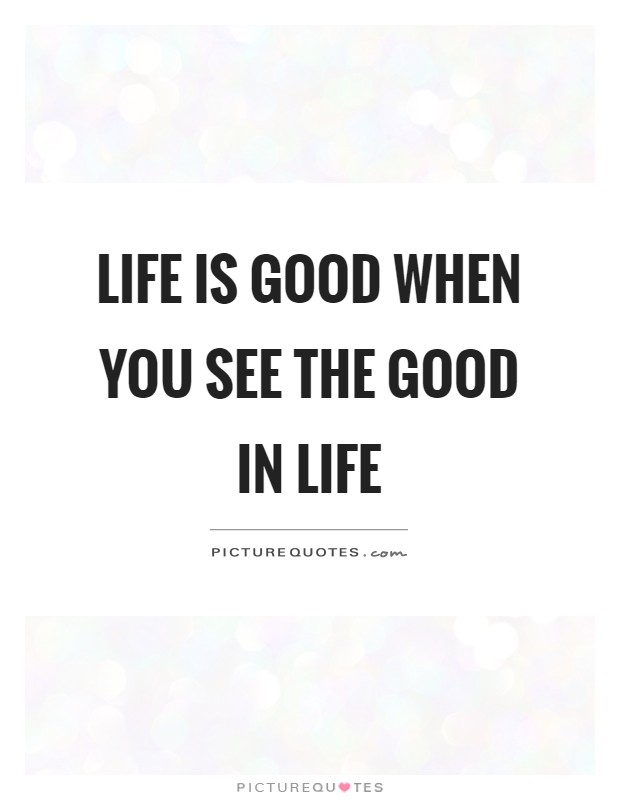 Life Is Good When You See The Good In Life Picture Quotes