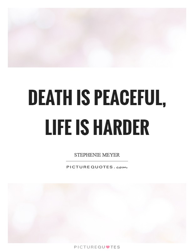 Death Is Peaceful Life Is Harder Picture Quotes