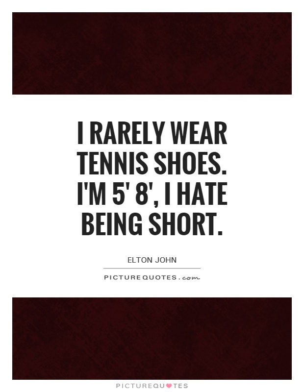 Quotes About Being Short I rarely wear tennis shoes. I'm 5' 8', I hate being short  Quotes About Being Short