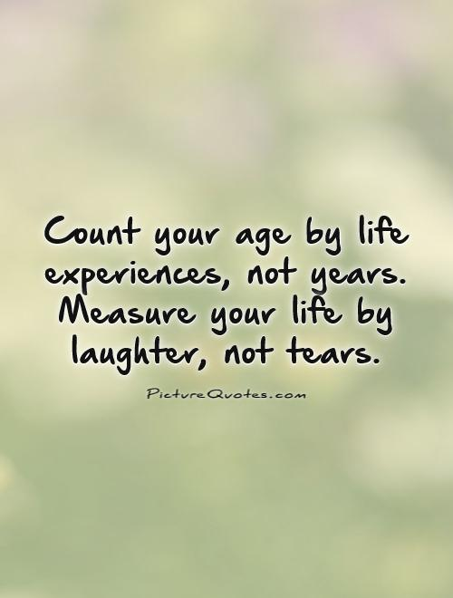 Count Your Age By Life Experiences Not Years Measure Your Life Picture Quotes