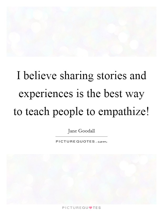 I believe sharing stories and experiences is the best way to...   Picture  Quotes
