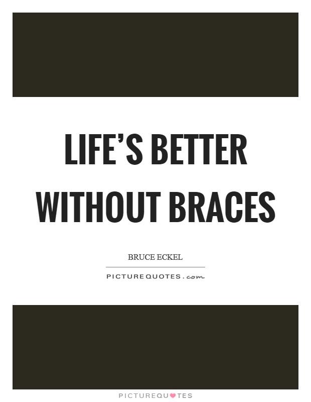 Braces Quotes Life's better without braces | Picture Quotes Braces Quotes