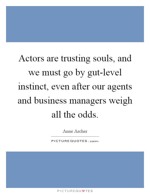 Actors Are Trusting Souls And We Must Go By Gut Level Instinct Picture Quotes
