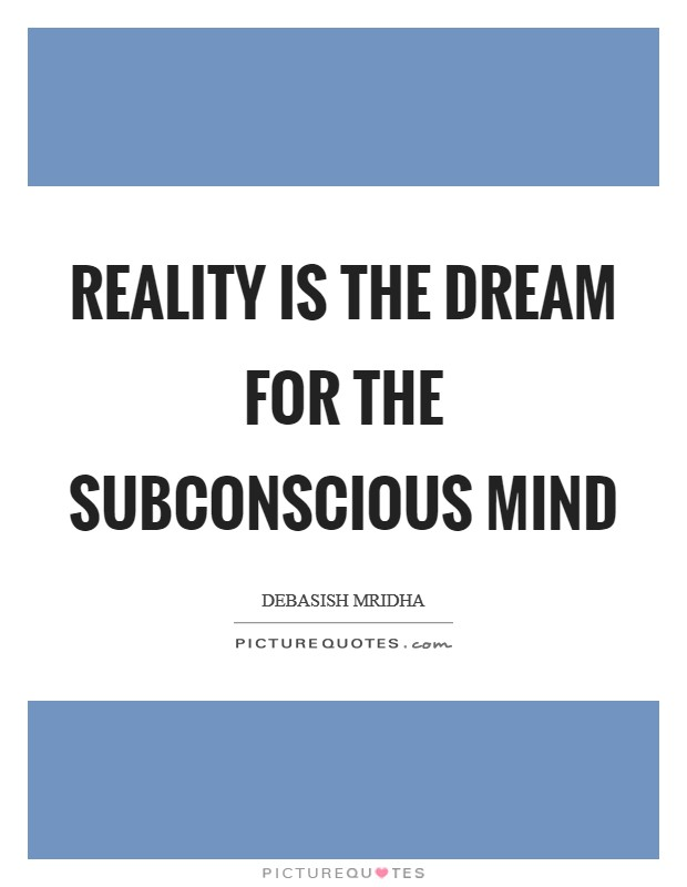 Reality Is The Dream For The Subconscious Mind Picture Quotes