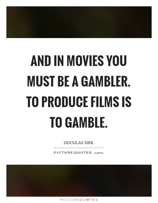 And In Movies You Must Be A Gambler To Produce Films Is To Picture Quotes