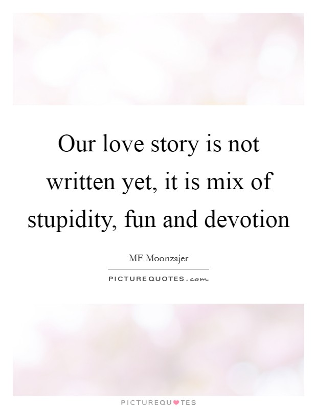 Our Love Story Is Not Written Yet It Is Mix Of Stupidity Fun Picture Quotes