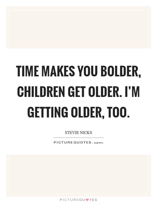 I m getting older too