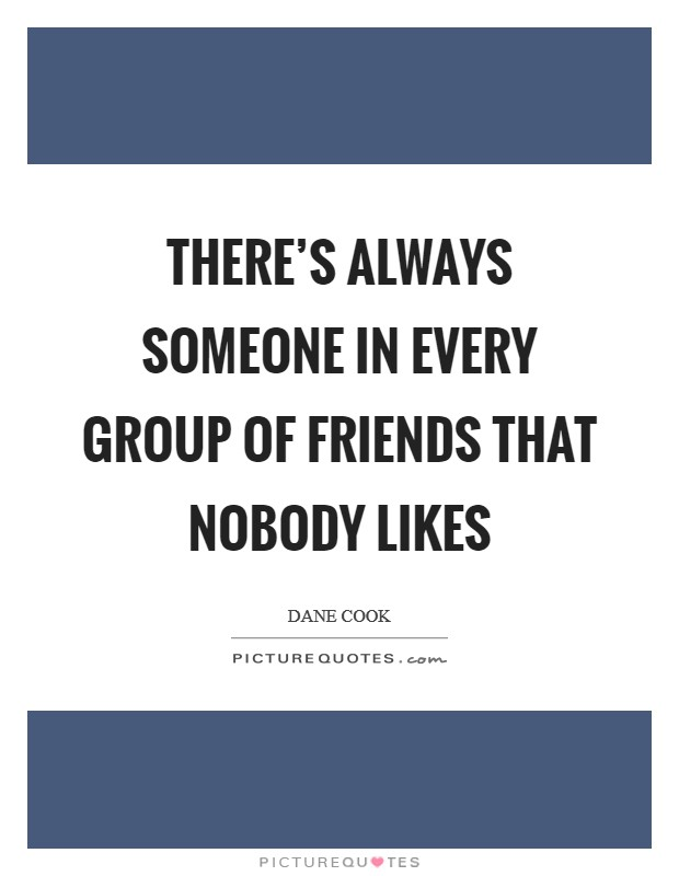 There S Always Someone In Every Group Of Friends That Nobody Picture Quotes